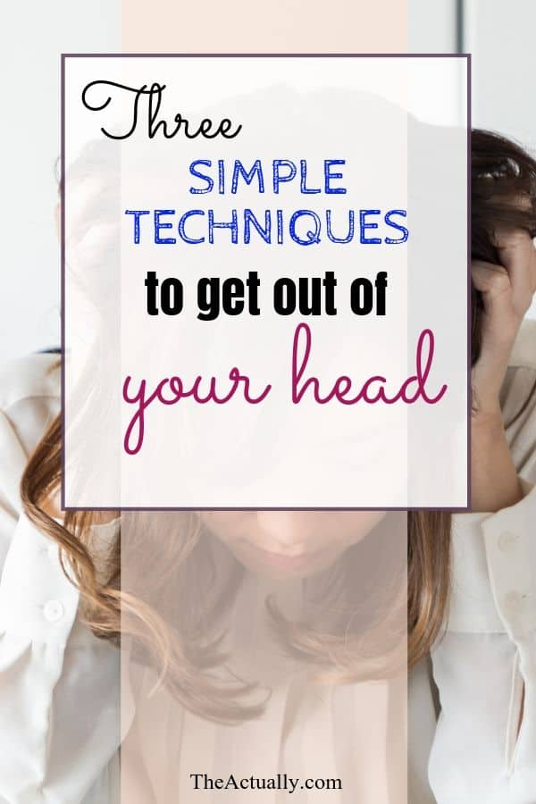 Three Simple techniques to get out of your head