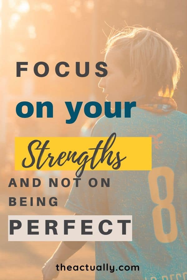 Top performers in all disciplines don't get there by being perfectionists. Instead, they focus on their strengths and let the illusion of being perfect go. Stop wasting your time trying to be perfect, and find your special strengths instead.