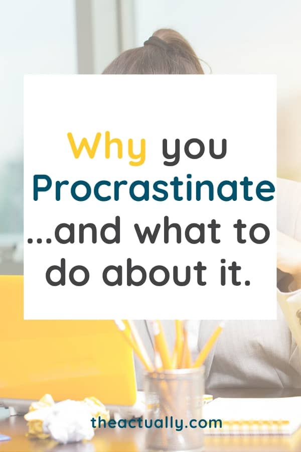 Why you procrastinate and what do do about it